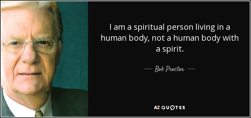 I am a spiritual person living in a human body, not a human body with a spirit. - Bob Proctor