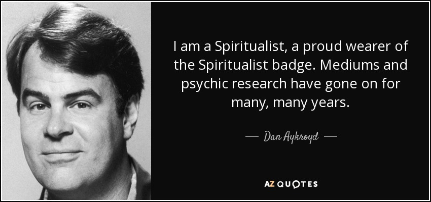 I am a Spiritualist, a proud wearer of the Spiritualist badge. Mediums and psychic research have gone on for many, many years. - Dan Aykroyd