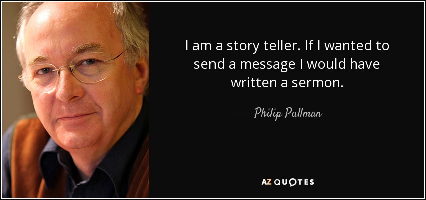 I am a story teller. If I wanted to send a message I would have written a sermon. - Philip Pullman