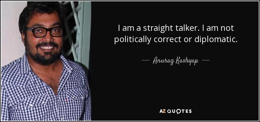 I am a straight talker. I am not politically correct or diplomatic. - Anurag Kashyap