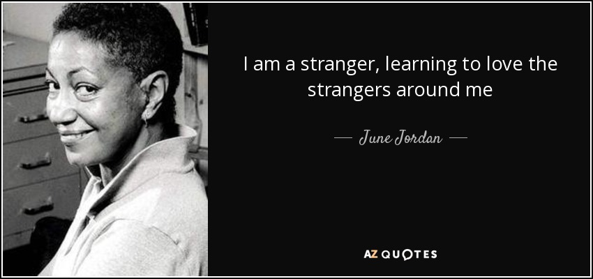 June Jordan Quote I Am A Stranger Learning To Love The Strangers Cool The Stranger Quotes
