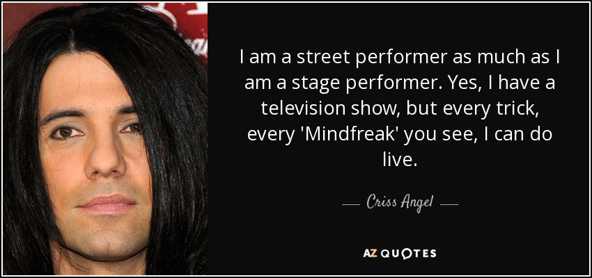 I am a street performer as much as I am a stage performer. Yes, I have a television show, but every trick, every 'Mindfreak' you see, I can do live. - Criss Angel