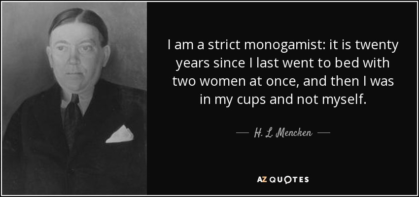 I am a strict monogamist: it is twenty years since I last went to bed with two women at once, and then I was in my cups and not myself. - H. L. Mencken