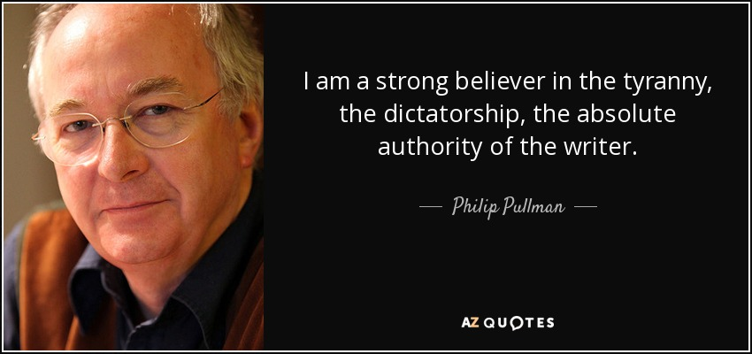 I am a strong believer in the tyranny, the dictatorship, the absolute authority of the writer. - Philip Pullman