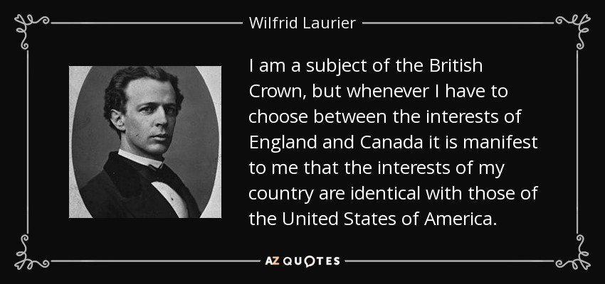 I am a subject of the British Crown, but whenever I have to choose between the interests of England and Canada it is manifest to me that the interests of my country are identical with those of the United States of America. - Wilfrid Laurier
