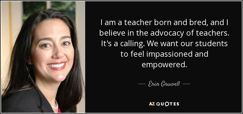I am a teacher born and bred, and I believe in the advocacy of teachers. It's a calling. We want our students to feel impassioned and empowered. - Erin Gruwell