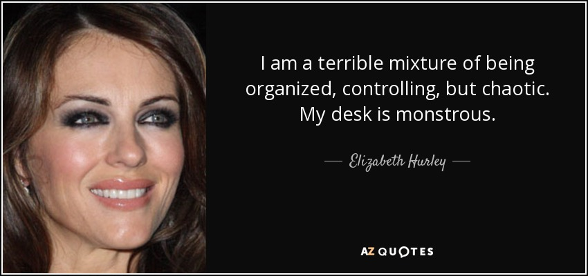 I am a terrible mixture of being organized, controlling, but chaotic. My desk is monstrous. - Elizabeth Hurley