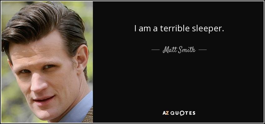 I am a terrible sleeper. - Matt Smith