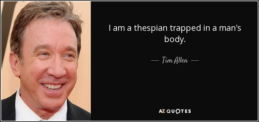 I am a thespian trapped in a man's body. - Tim Allen