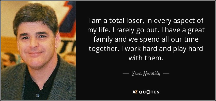 I am a total loser, in every aspect of my life. I rarely go out. I have a great family and we spend all our time together. I work hard and play hard with them. - Sean Hannity