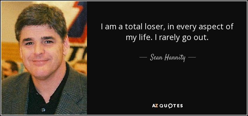 I am a total loser, in every aspect of my life. I rarely go out. - Sean Hannity