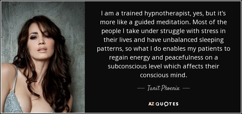 I am a trained hypnotherapist, yes, but it's more like a guided meditation. Most of the people I take under struggle with stress in their lives and have unbalanced sleeping patterns, so what I do enables my patients to regain energy and peacefulness on a subconscious level which affects their conscious mind. - Tanit Phoenix
