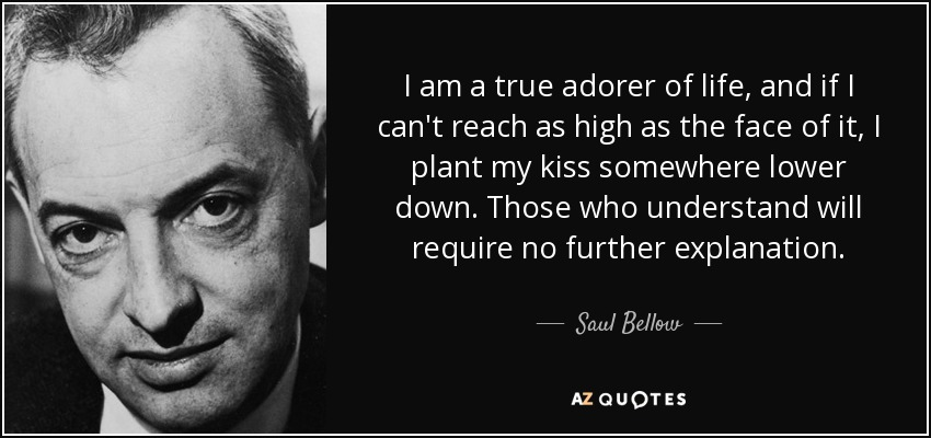 I am a true adorer of life, and if I can't reach as high as the face of it, I plant my kiss somewhere lower down. Those who understand will require no further explanation. - Saul Bellow