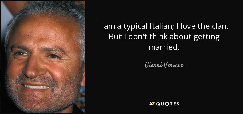 I am a typical Italian; I love the clan. But I don't think about getting married. - Gianni Versace