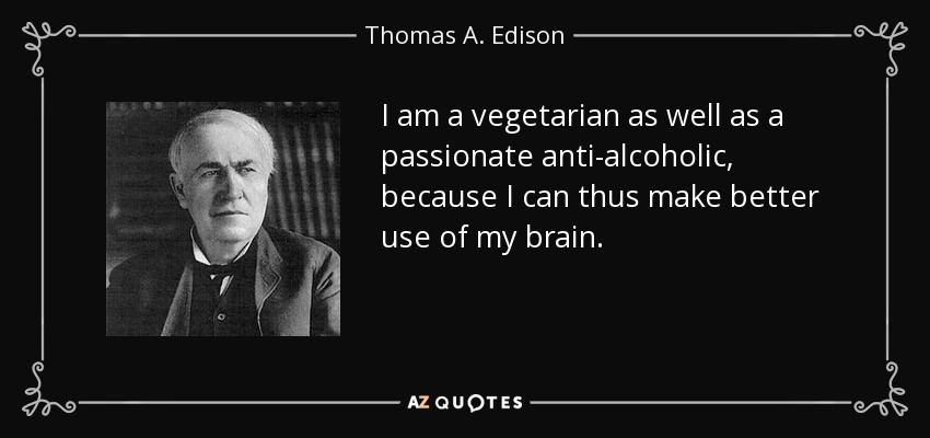 I am a vegetarian as well as a passionate anti-alcoholic, because I can thus make better use of my brain. - Thomas A. Edison