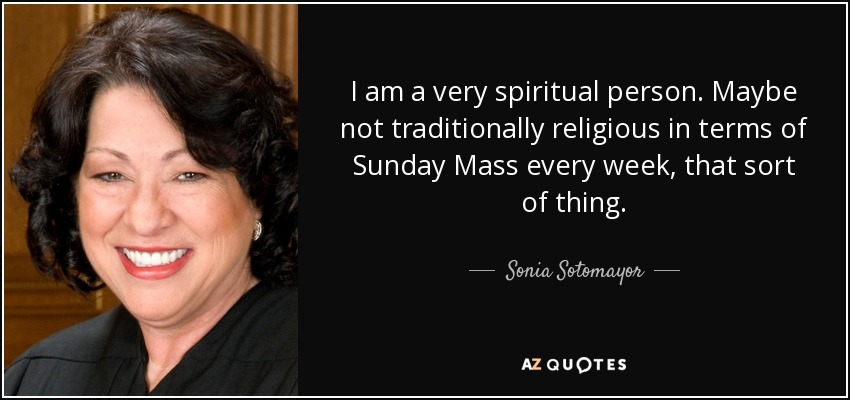 I am a very spiritual person. Maybe not traditionally religious in terms of Sunday Mass every week, that sort of thing. - Sonia Sotomayor