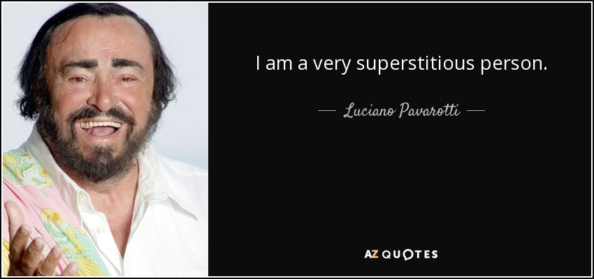 I am a very superstitious person. - Luciano Pavarotti