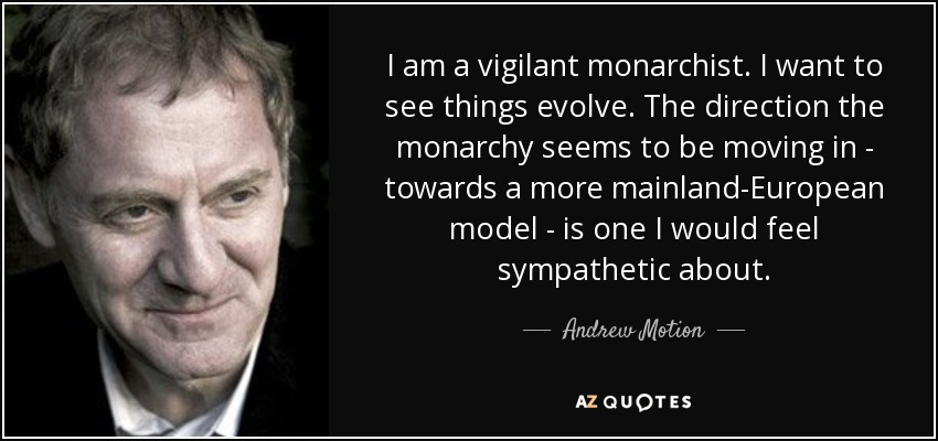 I am a vigilant monarchist. I want to see things evolve. The direction the monarchy seems to be moving in - towards a more mainland-European model - is one I would feel sympathetic about. - Andrew Motion