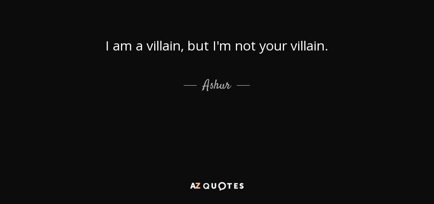 I am a villain, but I'm not your villain. - Ashur