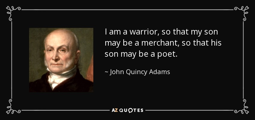 John Quincy Adams Quote I Am A Warrior So That My Son May Be