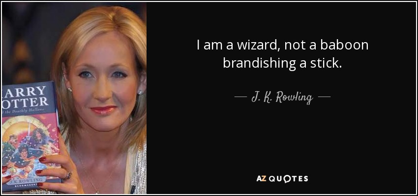 I am a wizard, not a baboon brandishing a stick. - J. K. Rowling