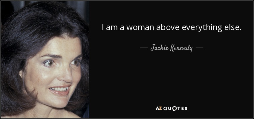 I am a woman above everything else. - Jackie Kennedy