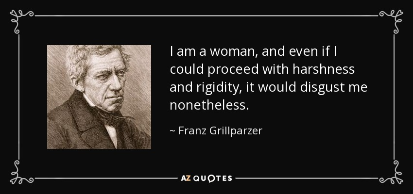 I am a woman, and even if I could proceed with harshness and rigidity, it would disgust me nonetheless. - Franz Grillparzer