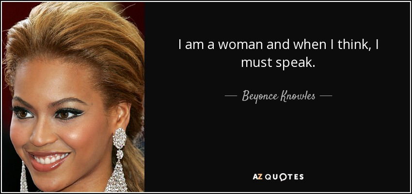 I am a woman and when I think, I must speak. - Beyonce Knowles