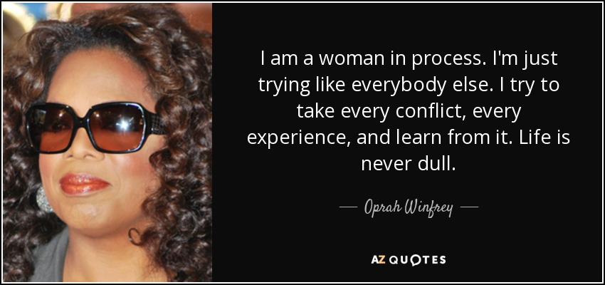 I am a woman in process. I'm just trying like everybody else. I try to take every conflict, every experience, and learn from it. Life is never dull. - Oprah Winfrey