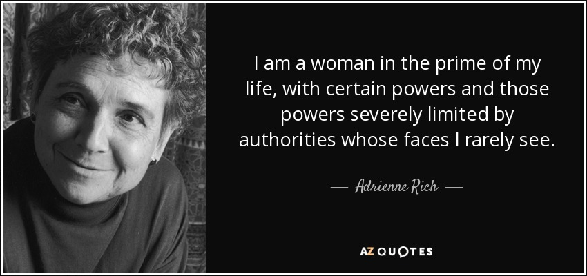 I am a woman in the prime of my life, with certain powers and those powers severely limited by authorities whose faces I rarely see. - Adrienne Rich