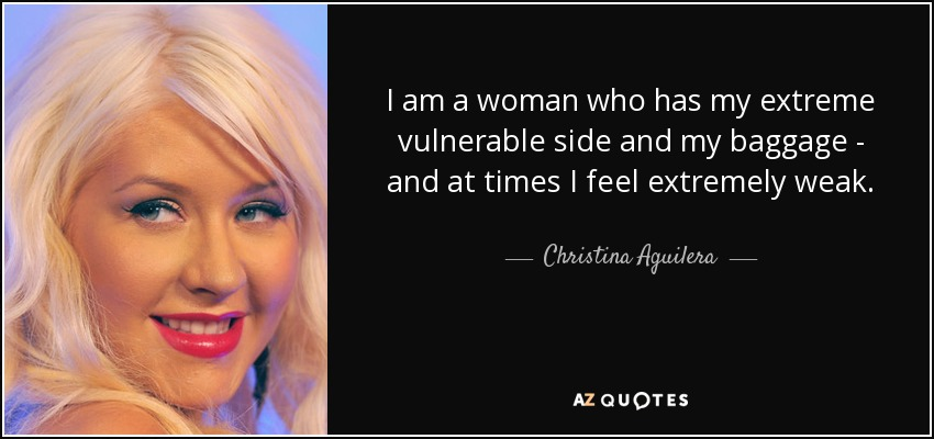 I am a woman who has my extreme vulnerable side and my baggage - and at times I feel extremely weak. - Christina Aguilera
