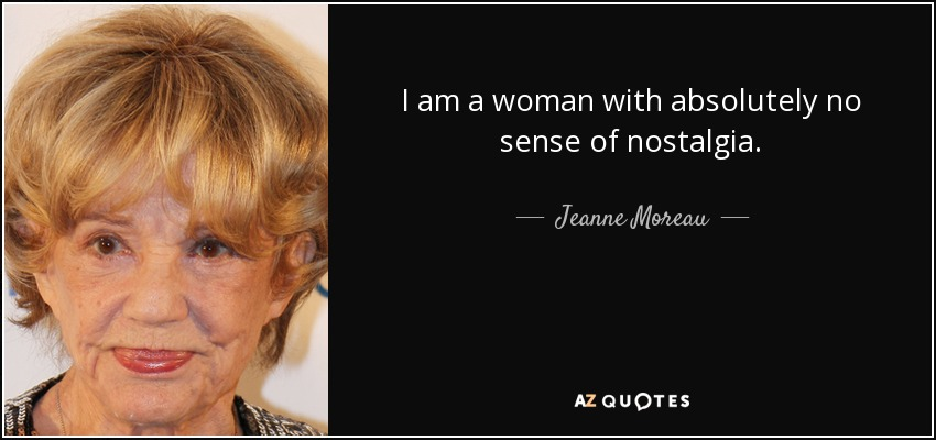 I am a woman with absolutely no sense of nostalgia. - Jeanne Moreau