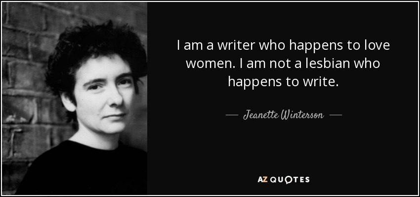I am a writer who happens to love women. I am not a lesbian who happens to write. - Jeanette Winterson