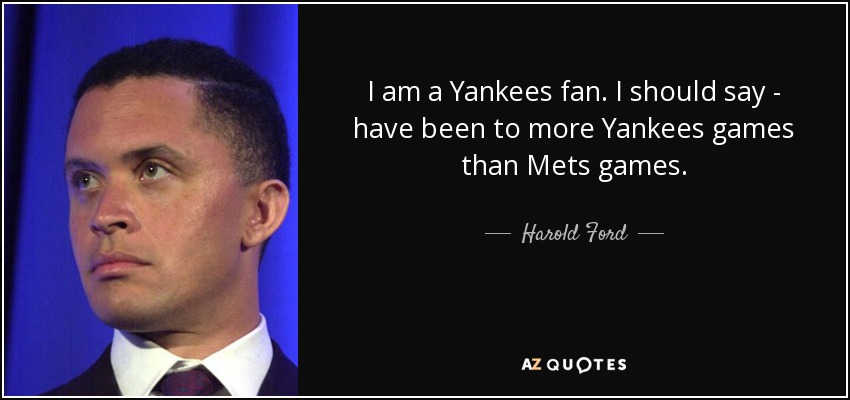 I am a Yankees fan. I should say - have been to more Yankees games than Mets games. - Harold Ford, Jr.