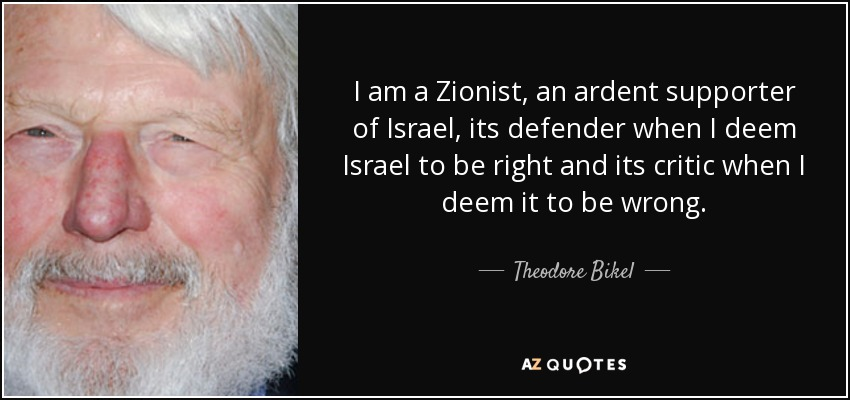 I am a Zionist, an ardent supporter of Israel, its defender when I deem Israel to be right and its critic when I deem it to be wrong. - Theodore Bikel