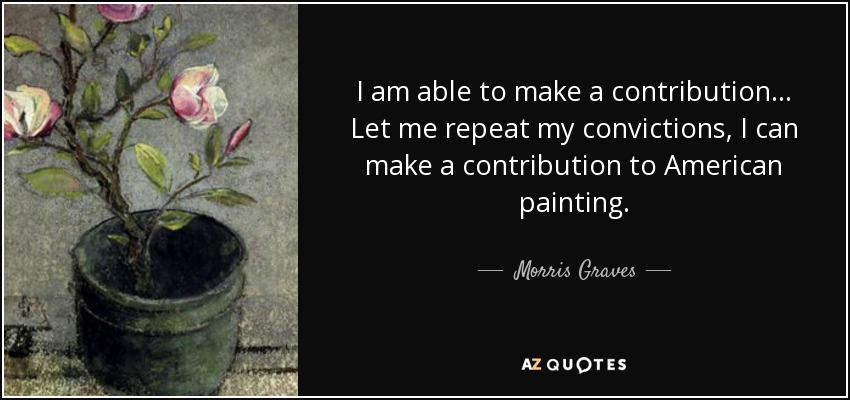 I am able to make a contribution... Let me repeat my convictions, I can make a contribution to American painting. - Morris Graves