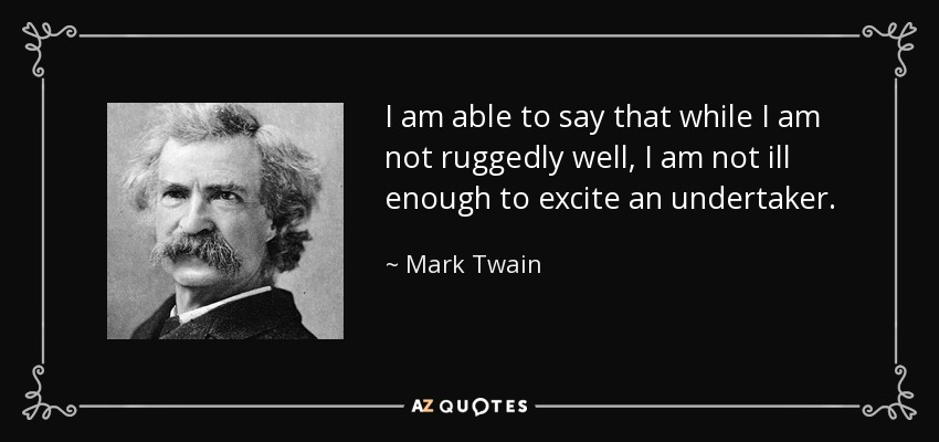 I am able to say that while I am not ruggedly well, I am not ill enough to excite an undertaker. - Mark Twain