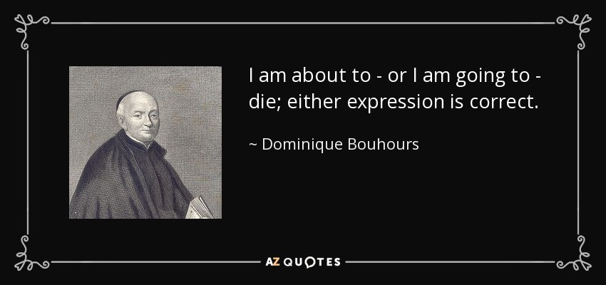 I am about to - or I am going to - die; either expression is correct. - Dominique Bouhours
