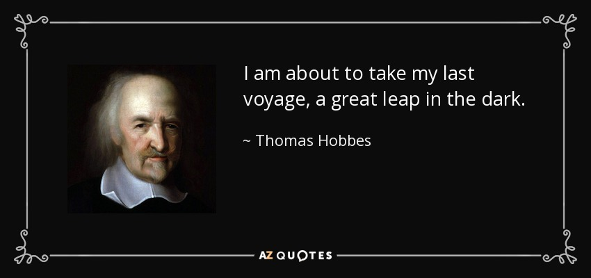I am about to take my last voyage, a great leap in the dark. - Thomas Hobbes