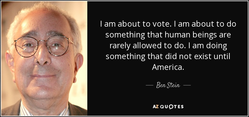 I am about to vote. I am about to do something that human beings are rarely allowed to do. I am doing something that did not exist until America. - Ben Stein