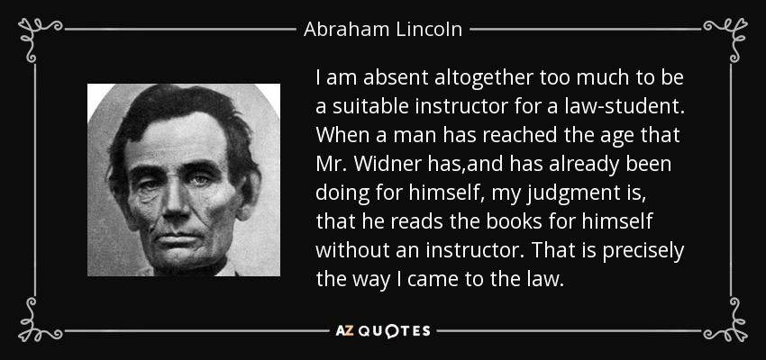 I am absent altogether too much to be a suitable instructor for a law-student. When a man has reached the age that Mr. Widner has,and has already been doing for himself, my judgment is, that he reads the books for himself without an instructor. That is precisely the way I came to the law. - Abraham Lincoln