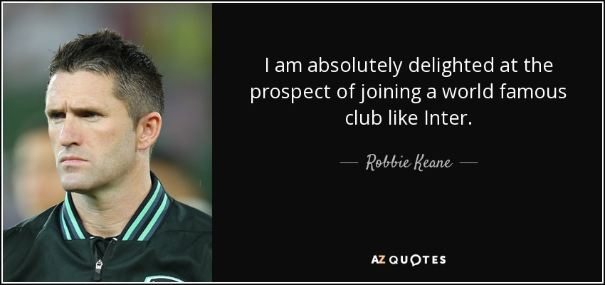 I am absolutely delighted at the prospect of joining a world famous club like Inter. - Robbie Keane