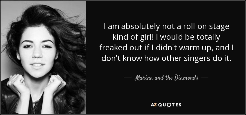 I am absolutely not a roll-on-stage kind of girl! I would be totally freaked out if I didn't warm up, and I don't know how other singers do it. - Marina and the Diamonds