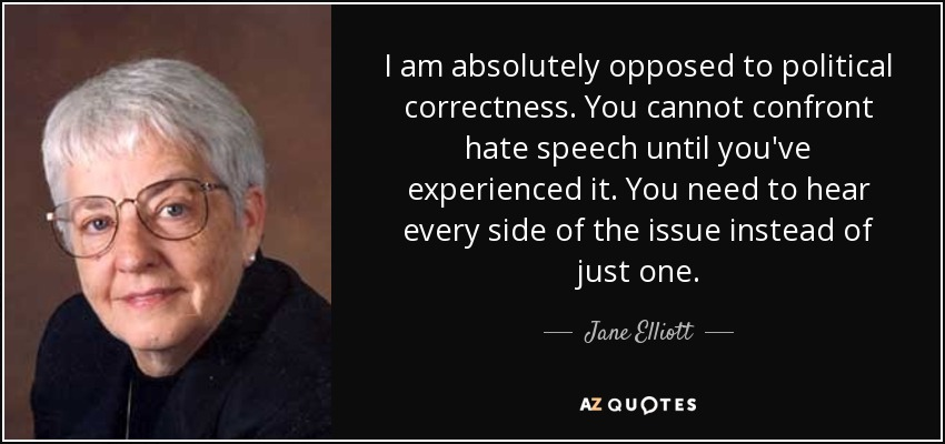 I am absolutely opposed to political correctness. You cannot confront hate speech until you've experienced it. You need to hear every side of the issue instead of just one. - Jane Elliott