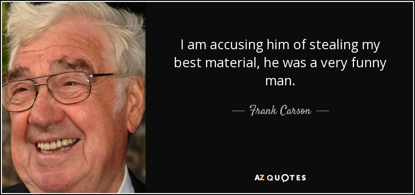 I am accusing him of stealing my best material, he was a very funny man. - Frank Carson