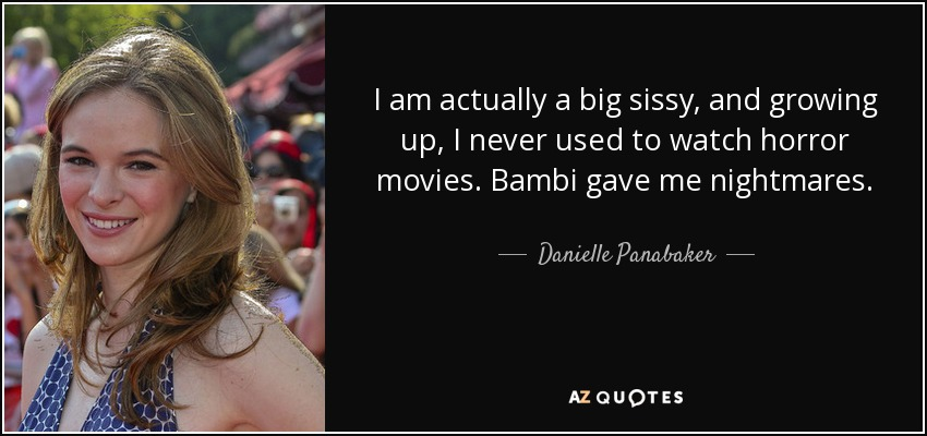 I am actually a big sissy, and growing up, I never used to watch horror movies. Bambi gave me nightmares. - Danielle Panabaker