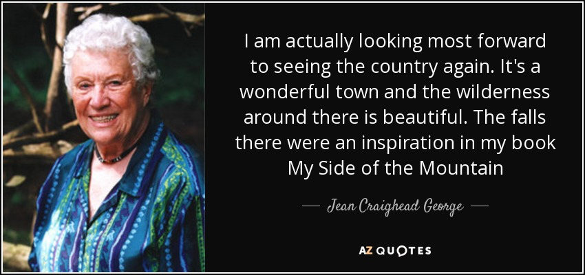 I am actually looking most forward to seeing the country again. It's a wonderful town and the wilderness around there is beautiful. The falls there were an inspiration in my book My Side of the Mountain - Jean Craighead George