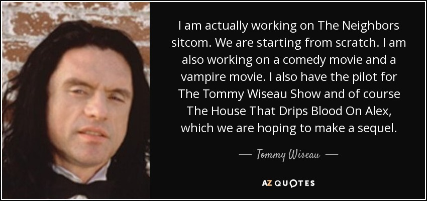 I am actually working on The Neighbors sitcom. We are starting from scratch. I am also working on a comedy movie and a vampire movie. I also have the pilot for The Tommy Wiseau Show and of course The House That Drips Blood On Alex, which we are hoping to make a sequel. - Tommy Wiseau