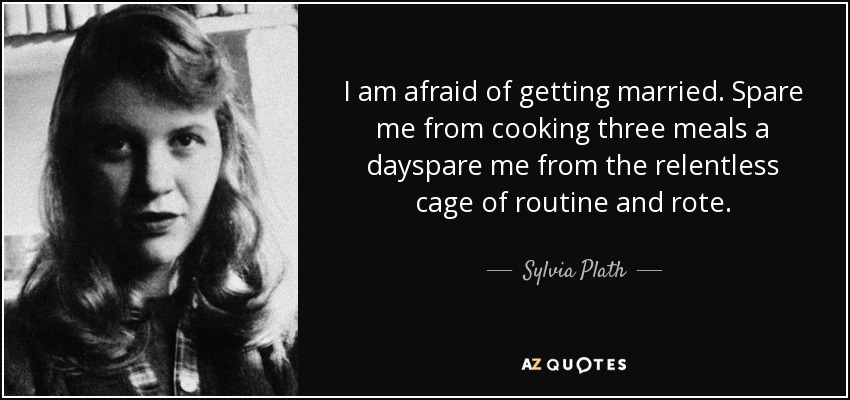 I am afraid of getting married. Spare me from cooking three meals a dayspare me from the relentless cage of routine and rote. - Sylvia Plath