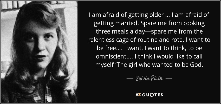 I am afraid of getting older … I am afraid of getting married. Spare me from cooking three meals a day—spare me from the relentless cage of routine and rote. I want to be free…. I want, I want to think, to be omniscient…. I think I would like to call myself 'The girl who wanted to be God. - Sylvia Plath